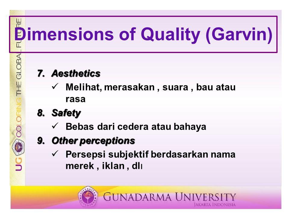 Dimensions of Quality (Garvin) 7.Aesthetics Melihat, merasakan, suara, bau atau rasa 8.Safety Bebas dari cedera atau bahaya 9.Other perceptions Persep