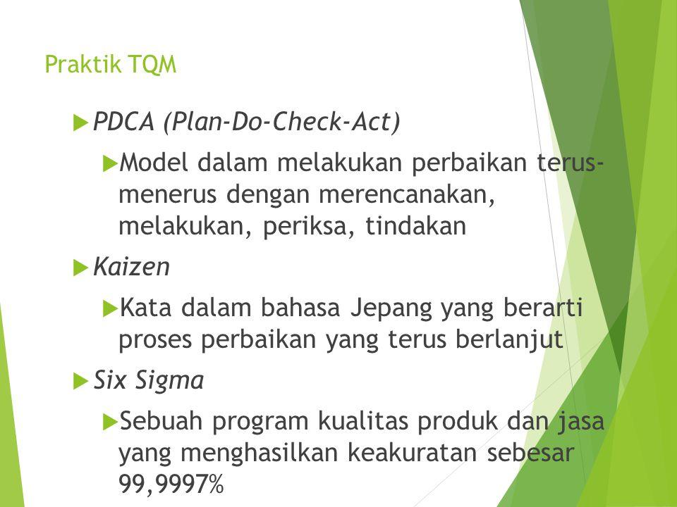 Praktik TQM  PDCA (Plan-Do-Check-Act)  Model dalam melakukan perbaikan terus- menerus dengan merencanakan, melakukan, periksa, tindakan  Kaizen  K
