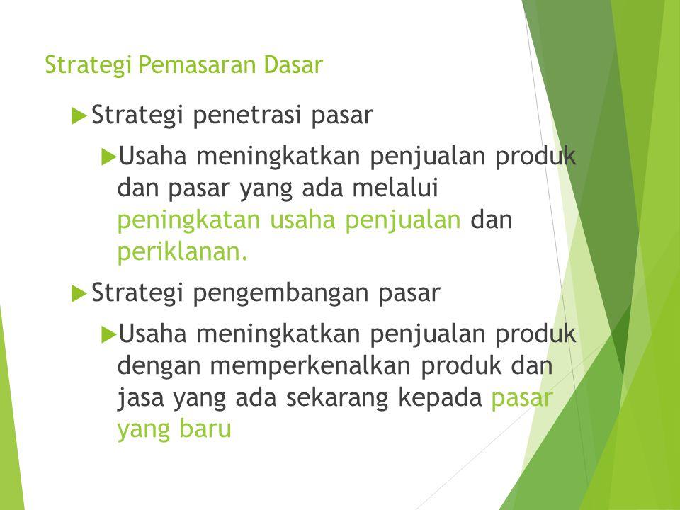 Strategi Pemasaran Dasar  Strategi penetrasi pasar  Usaha meningkatkan penjualan produk dan pasar yang ada melalui peningkatan usaha penjualan dan p