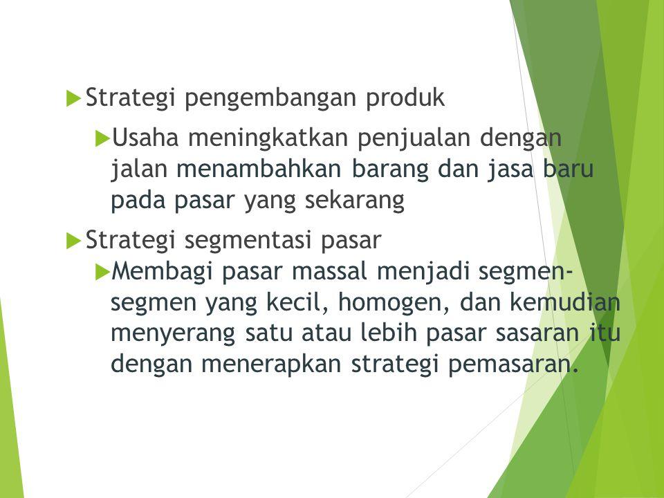  Strategi pengembangan produk  Usaha meningkatkan penjualan dengan jalan menambahkan barang dan jasa baru pada pasar yang sekarang  Strategi segmen