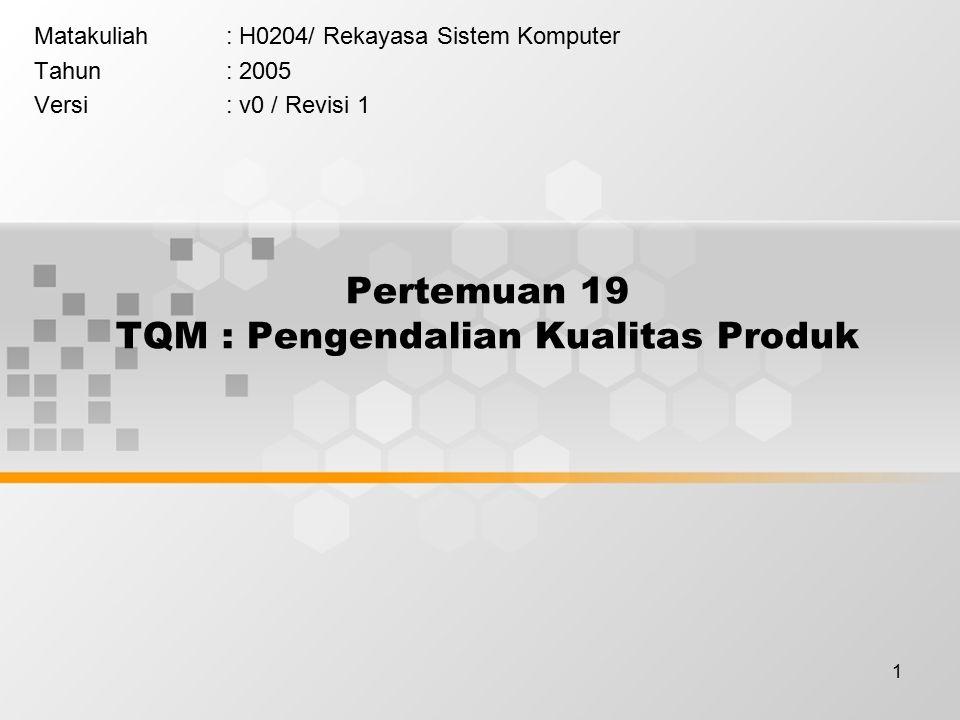 1 Pertemuan 19 TQM : Pengendalian Kualitas Produk Matakuliah: H0204/ Rekayasa Sistem Komputer Tahun: 2005 Versi: v0 / Revisi 1