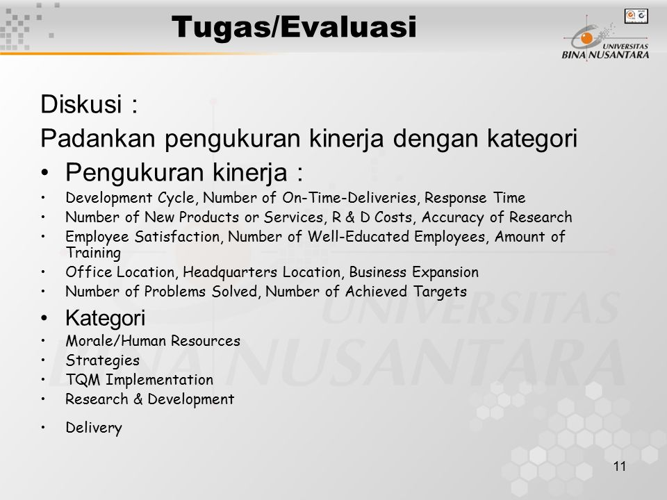 11 Tugas/Evaluasi Diskusi : Padankan pengukuran kinerja dengan kategori Pengukuran kinerja : Development Cycle, Number of On-Time-Deliveries, Response Time Number of New Products or Services, R & D Costs, Accuracy of Research Employee Satisfaction, Number of Well-Educated Employees, Amount of Training Office Location, Headquarters Location, Business Expansion Number of Problems Solved, Number of Achieved Targets Kategori Morale/Human Resources Strategies TQM Implementation Research & Development Delivery