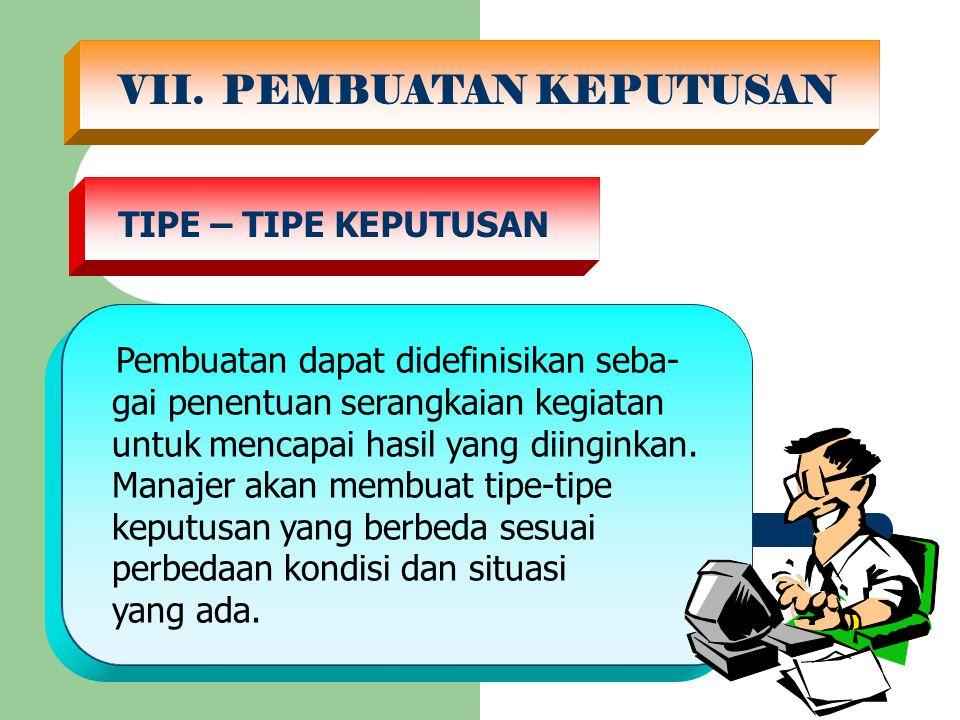VII. PEMBUATAN KEPUTUSAN TIPE – TIPE KEPUTUSAN Pembuatan dapat didefinisikan seba- gai penentuan serangkaian kegiatan untuk mencapai hasil yang diingi