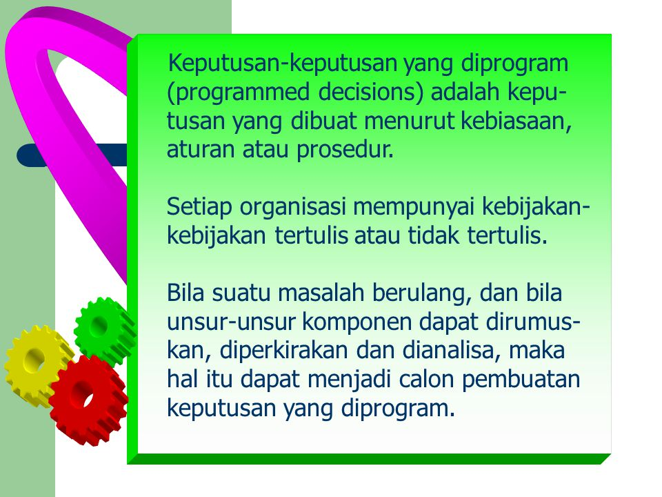 Keputusan-keputusan yang diprogram (programmed decisions) adalah kepu- tusan yang dibuat menurut kebiasaan, aturan atau prosedur.