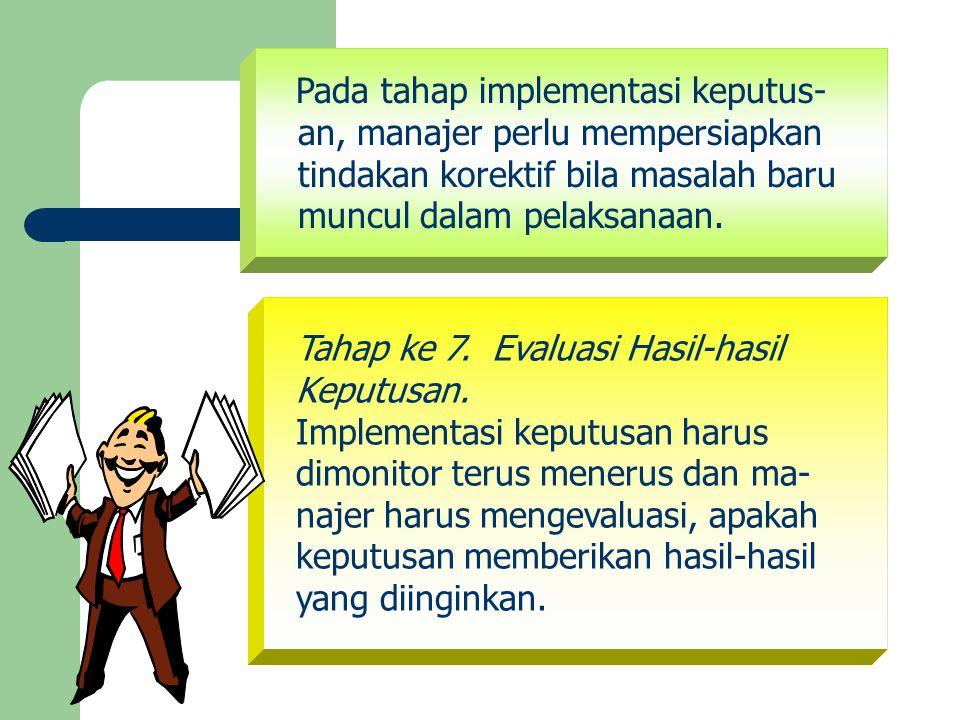 Pada tahap implementasi keputus- an, manajer perlu mempersiapkan tindakan korektif bila masalah baru muncul dalam pelaksanaan. Tahap ke 7. Evaluasi Ha