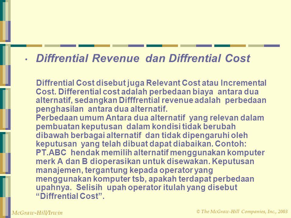 © The McGraw-Hill Companies, Inc., 2003 McGraw-Hill/Irwin Diffrential Revenue dan Diffrential Cost Diffrential Cost disebut juga Relevant Cost atau Incremental Cost.
