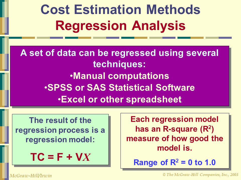 © The McGraw-Hill Companies, Inc., 2003 McGraw-Hill/Irwin Cost Estimation Methods Regression Analysis A set of data can be regressed using several techniques: Manual computations SPSS or SAS Statistical Software Excel or other spreadsheet A set of data can be regressed using several techniques: Manual computations SPSS or SAS Statistical Software Excel or other spreadsheet The result of the regression process is a regression model: TC = F + V X The result of the regression process is a regression model: TC = F + V X Each regression model has an R-square (R 2 ) measure of how good the model is.