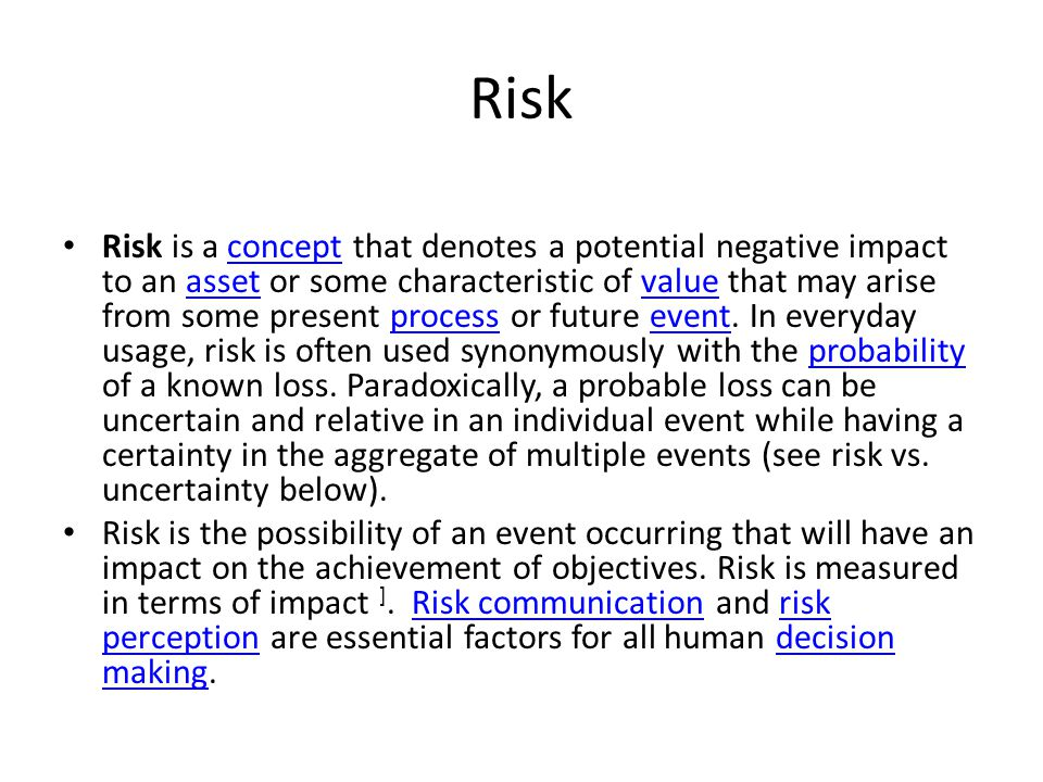 Risk Risk is a concept that denotes a potential negative impact to an asset or some characteristic of value that may arise from some present process o