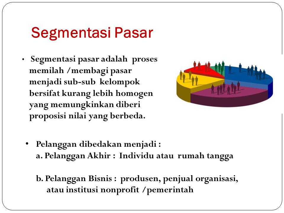 Segmentasi Pasar Pelanggan dibedakan menjadi : a. Pelanggan Akhir : Individu atau rumah tangga b. Pelanggan Bisnis : produsen, penjual organisasi, ata
