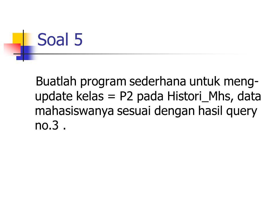 Soal 5 Buatlah program sederhana untuk meng- update kelas = P2 pada Histori_Mhs, data mahasiswanya sesuai dengan hasil query no.3.