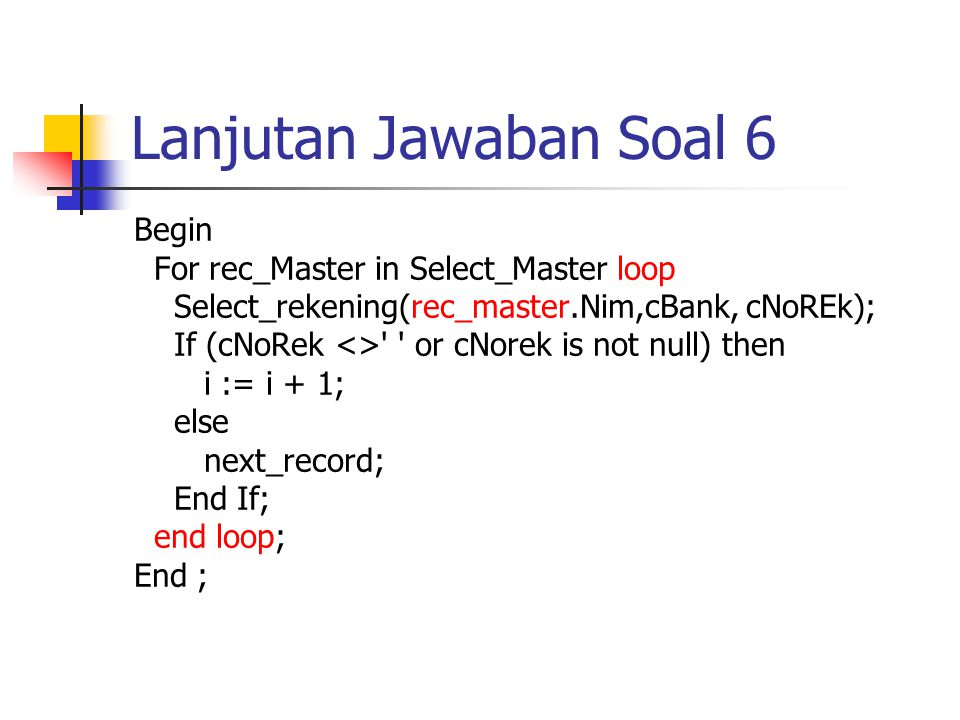 Lanjutan Jawaban Soal 6 Begin For rec_Master in Select_Master loop Select_rekening(rec_master.Nim,cBank, cNoREk); If (cNoRek <> or cNorek is not null) then i := i + 1; else next_record; End If; end loop; End ;