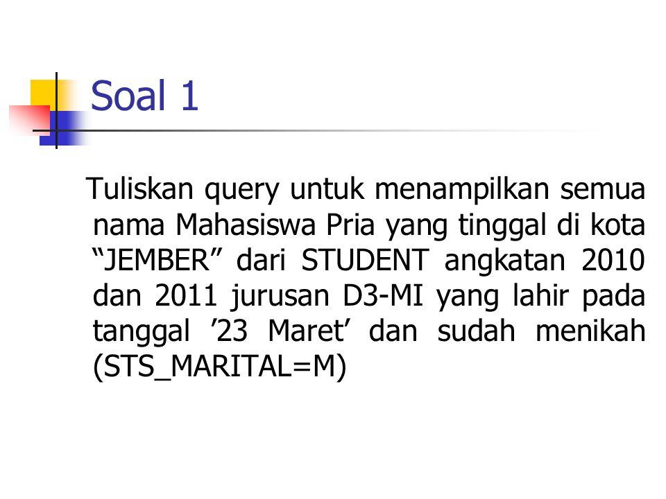 Soal 1 Tuliskan query untuk menampilkan semua nama Mahasiswa Pria yang tinggal di kota JEMBER dari STUDENT angkatan 2010 dan 2011 jurusan D3-MI yang lahir pada tanggal '23 Maret' dan sudah menikah (STS_MARITAL=M)