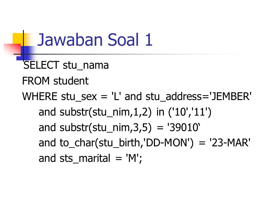 Jawaban Soal 1 SELECT stu_nama FROM student WHERE stu_sex = L and stu_address= JEMBER and substr(stu_nim,1,2) in ( 10 , 11 ) and substr(stu_nim,3,5) = 39010' and to_char(stu_birth, DD-MON ) = 23-MAR and sts_marital = M ;