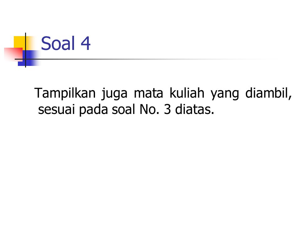 Jawaban Soal 4 SELECT b.nim, a.stu_nama, b.kode_mk FROM student a,his_student b WHERE a.stu_nim = b.nim and substr(b.nim,1,2) = 10' ORDER BY b.nim;