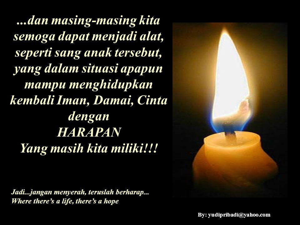 ...dan masing-masing kita semoga dapat menjadi alat, seperti sang anak tersebut, yang dalam situasi apapun mampu menghidupkan kembali Iman, Damai, Cin