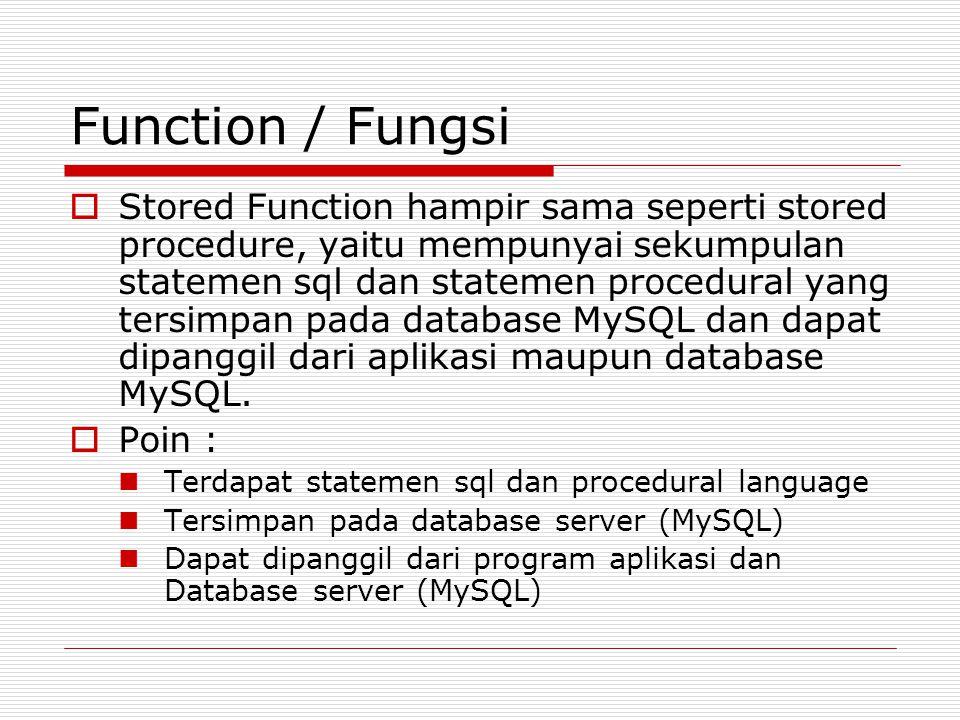 Function / Fungsi  Stored Function hampir sama seperti stored procedure, yaitu mempunyai sekumpulan statemen sql dan statemen procedural yang tersimpan pada database MySQL dan dapat dipanggil dari aplikasi maupun database MySQL.