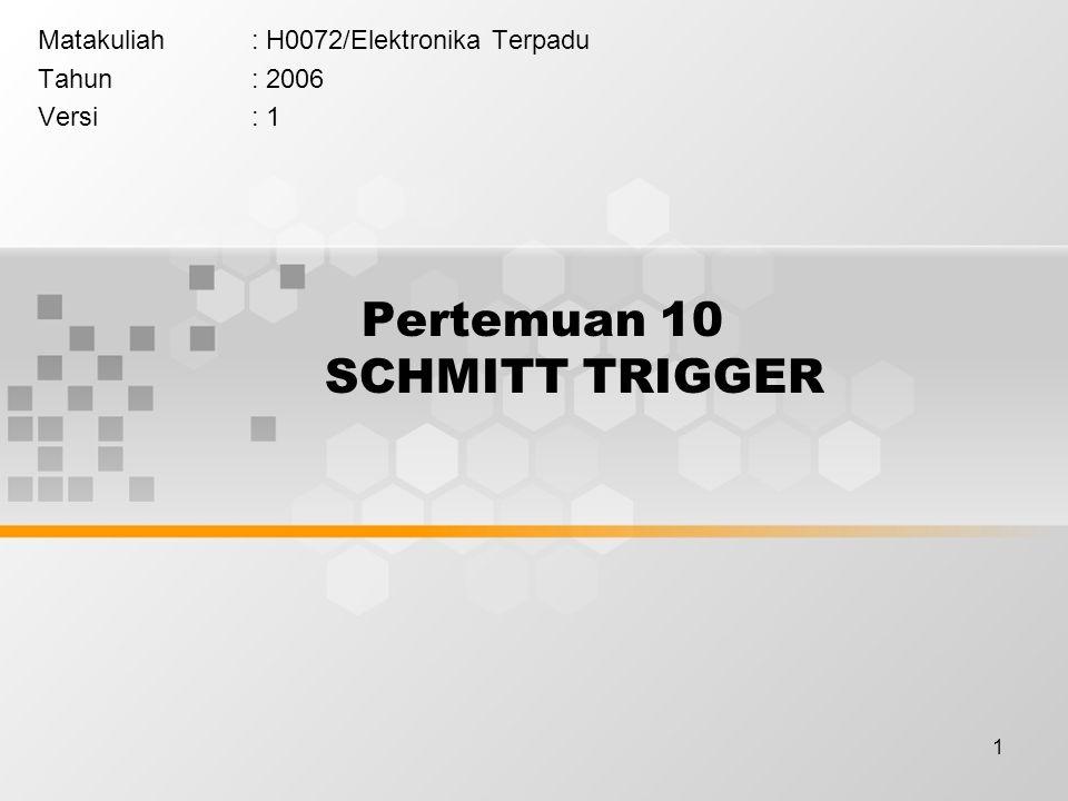 1 Pertemuan 10 SCHMITT TRIGGER Matakuliah: H0072/Elektronika Terpadu Tahun: 2006 Versi: 1