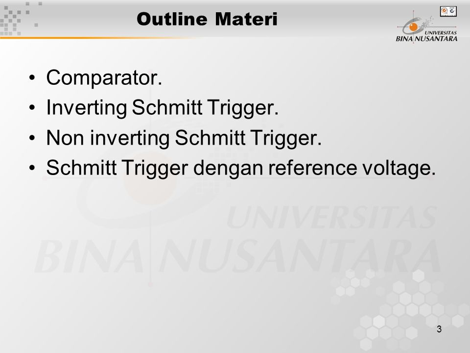 3 Outline Materi Comparator. Inverting Schmitt Trigger. Non inverting Schmitt Trigger. Schmitt Trigger dengan reference voltage.