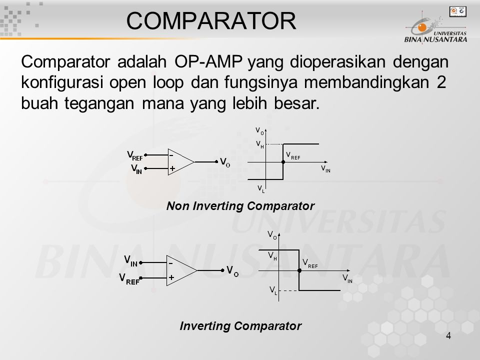 4 COMPARATOR Comparator adalah OP-AMP yang dioperasikan dengan konfigurasi open loop dan fungsinya membandingkan 2 buah tegangan mana yang lebih besar.