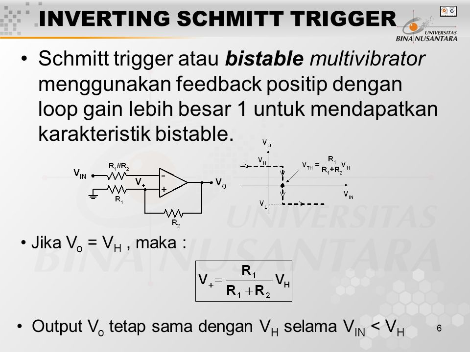 6 INVERTING SCHMITT TRIGGER Schmitt trigger atau bistable multivibrator menggunakan feedback positip dengan loop gain lebih besar 1 untuk mendapatkan karakteristik bistable.