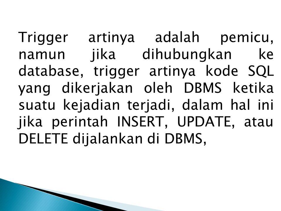 Trigger artinya adalah pemicu, namun jika dihubungkan ke database, trigger artinya kode SQL yang dikerjakan oleh DBMS ketika suatu kejadian terjadi, dalam hal ini jika perintah INSERT, UPDATE, atau DELETE dijalankan di DBMS,