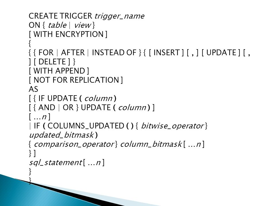 CREATE TRIGGER trigger_name ON { table | view } [ WITH ENCRYPTION ] { { { FOR | AFTER | INSTEAD OF } { [ INSERT ] [, ] [ UPDATE ] [, ] [ DELETE ] } [