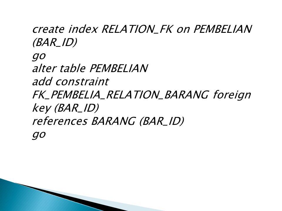 create index RELATION_FK on PEMBELIAN (BAR_ID) go alter table PEMBELIAN add constraint FK_PEMBELIA_RELATION_BARANG foreign key (BAR_ID) references BARANG (BAR_ID) go