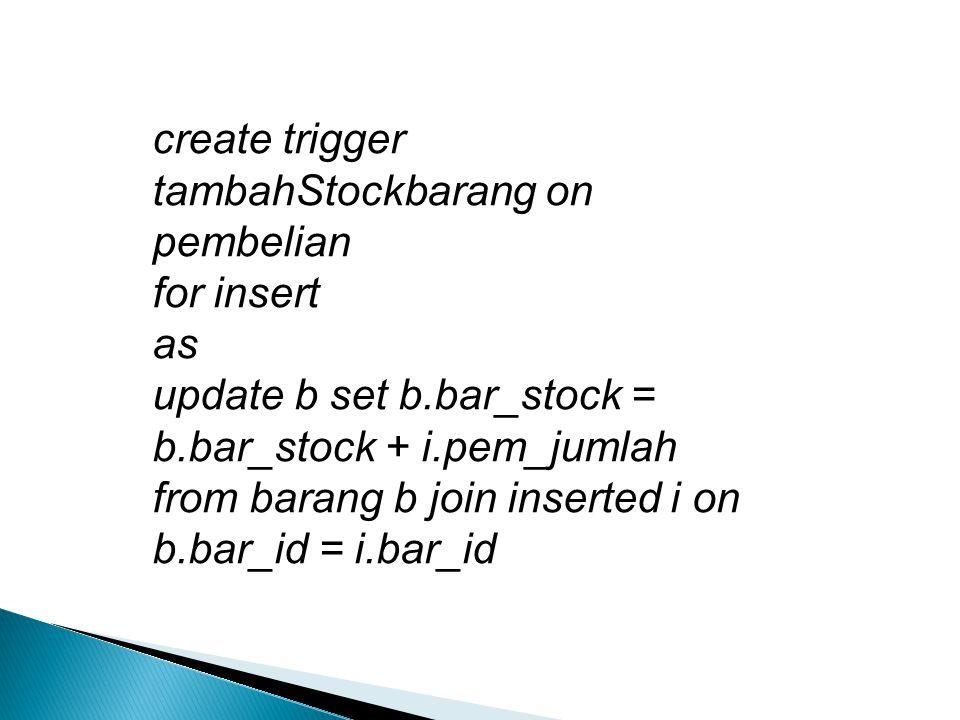 create trigger tambahStockbarang on pembelian for insert as update b set b.bar_stock = b.bar_stock + i.pem_jumlah from barang b join inserted i on b.bar_id = i.bar_id