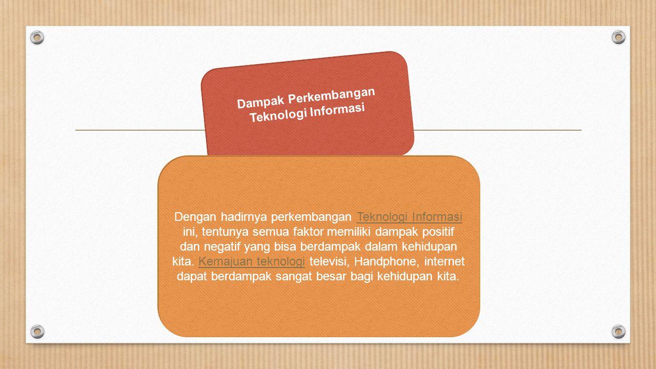 Dampak Perkembangan Teknologi Informasi Dengan hadirnya perkembangan Teknologi Informasi ini, tentunya semua faktor memiliki dampak positif dan negati