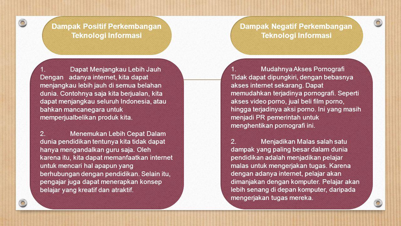 Dampak Positif Perkembangan Teknologi Informasi Dampak Negatif Perkembangan Teknologi Informasi 1. Dapat Menjangkau Lebih Jauh Dengan adanya internet,