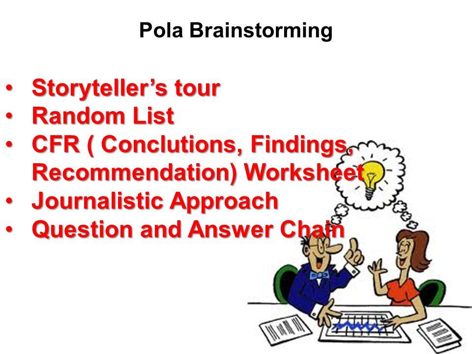 Pola Brainstorming Storyteller's tourStoryteller's tour Random ListRandom List CFR ( Conclutions, Findings, Recommendation) WorksheetCFR ( Conclutions, Findings, Recommendation) Worksheet Journalistic ApproachJournalistic Approach Question and Answer ChainQuestion and Answer Chain