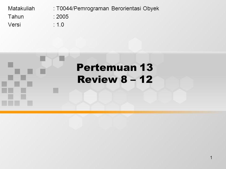 1 Pertemuan 13 Review 8 – 12 Matakuliah: T0044/Pemrograman Berorientasi Obyek Tahun: 2005 Versi: 1.0
