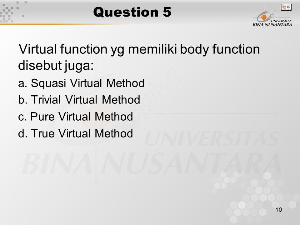 10 Question 5 Virtual function yg memiliki body function disebut juga: a. Squasi Virtual Method b. Trivial Virtual Method c. Pure Virtual Method d. Tr