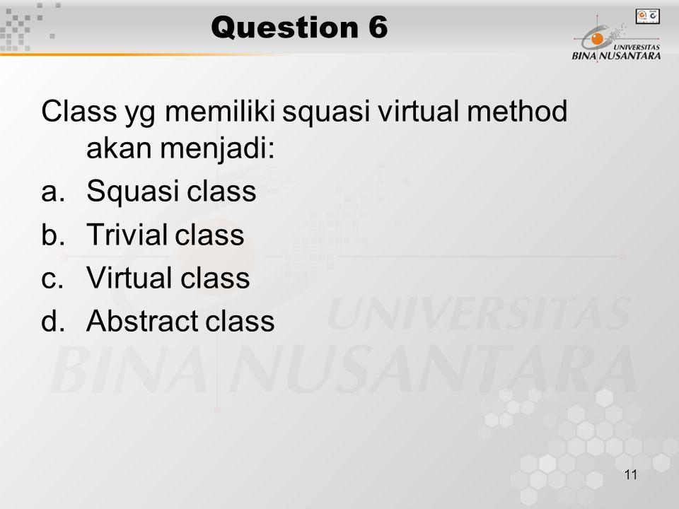 11 Question 6 Class yg memiliki squasi virtual method akan menjadi: a.Squasi class b.Trivial class c.Virtual class d.Abstract class