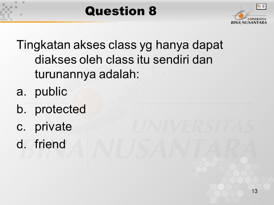 13 Question 8 Tingkatan akses class yg hanya dapat diakses oleh class itu sendiri dan turunannya adalah: a.public b.protected c.private d.friend