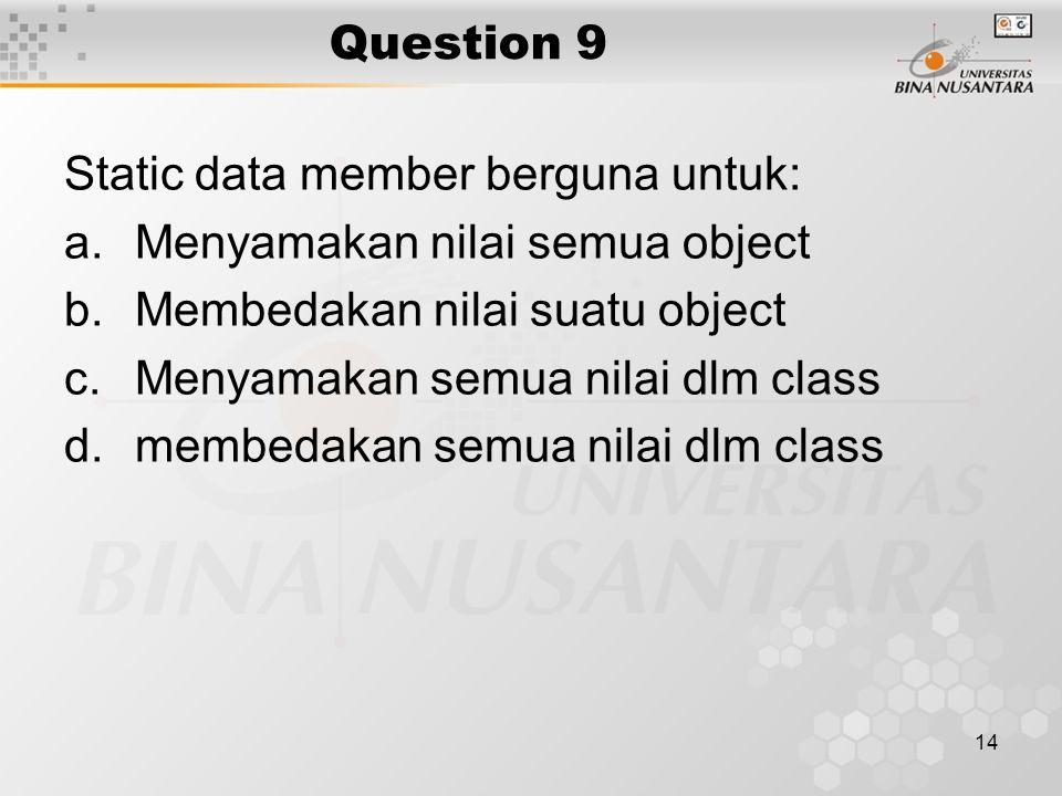14 Question 9 Static data member berguna untuk: a.Menyamakan nilai semua object b.Membedakan nilai suatu object c.Menyamakan semua nilai dlm class d.m