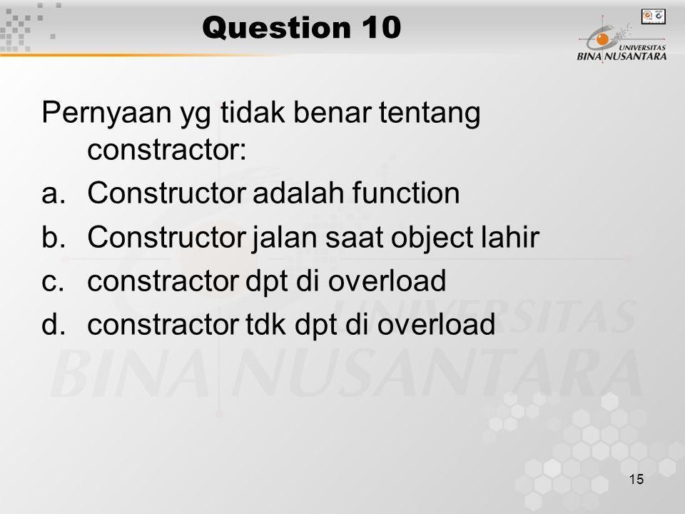 15 Question 10 Pernyaan yg tidak benar tentang constractor: a.Constructor adalah function b.Constructor jalan saat object lahir c.constractor dpt di o