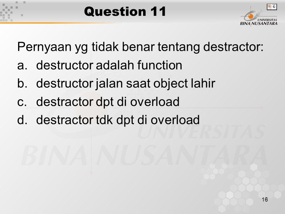 16 Question 11 Pernyaan yg tidak benar tentang destractor: a.destructor adalah function b.destructor jalan saat object lahir c.destractor dpt di overl