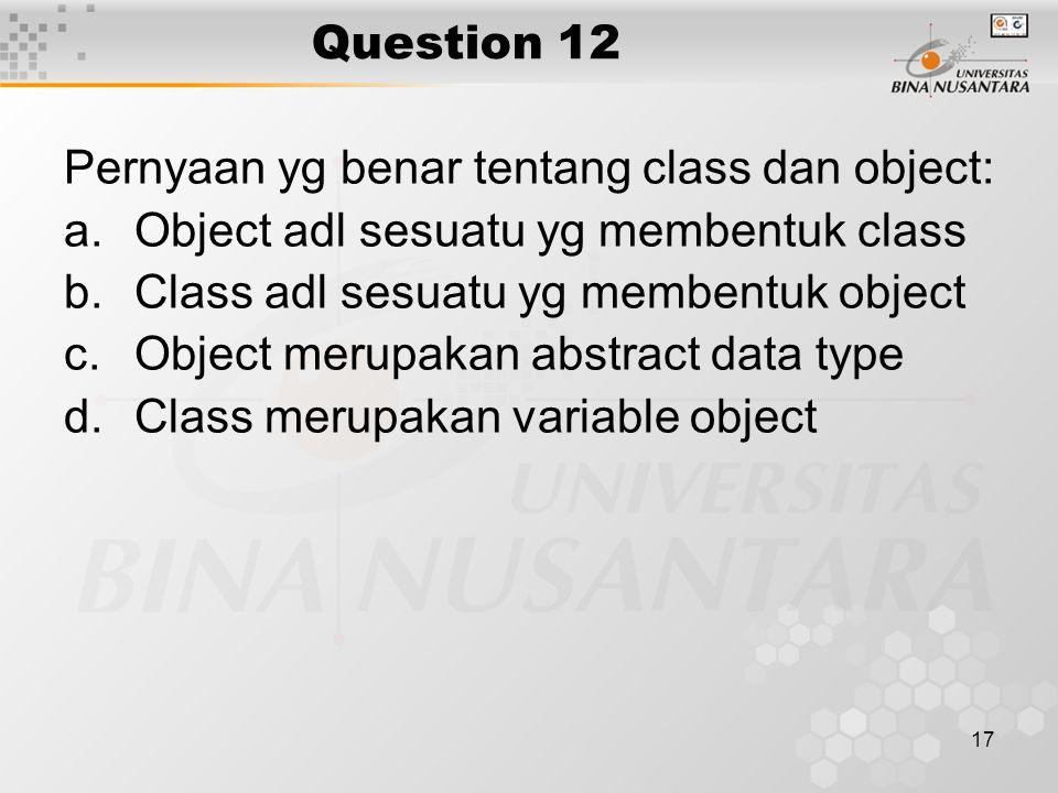 17 Question 12 Pernyaan yg benar tentang class dan object: a.Object adl sesuatu yg membentuk class b.Class adl sesuatu yg membentuk object c.Object me