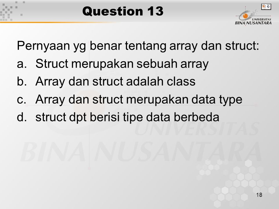 18 Question 13 Pernyaan yg benar tentang array dan struct: a.Struct merupakan sebuah array b.Array dan struct adalah class c.Array dan struct merupaka