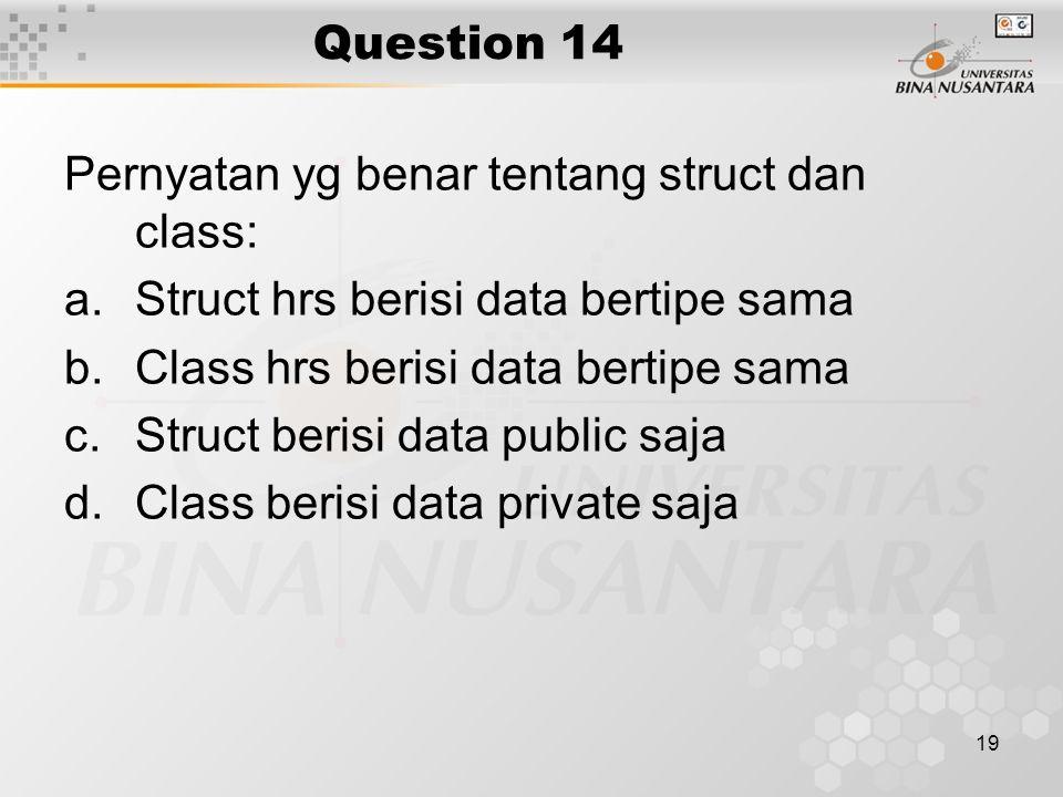 19 Question 14 Pernyatan yg benar tentang struct dan class: a.Struct hrs berisi data bertipe sama b.Class hrs berisi data bertipe sama c.Struct berisi
