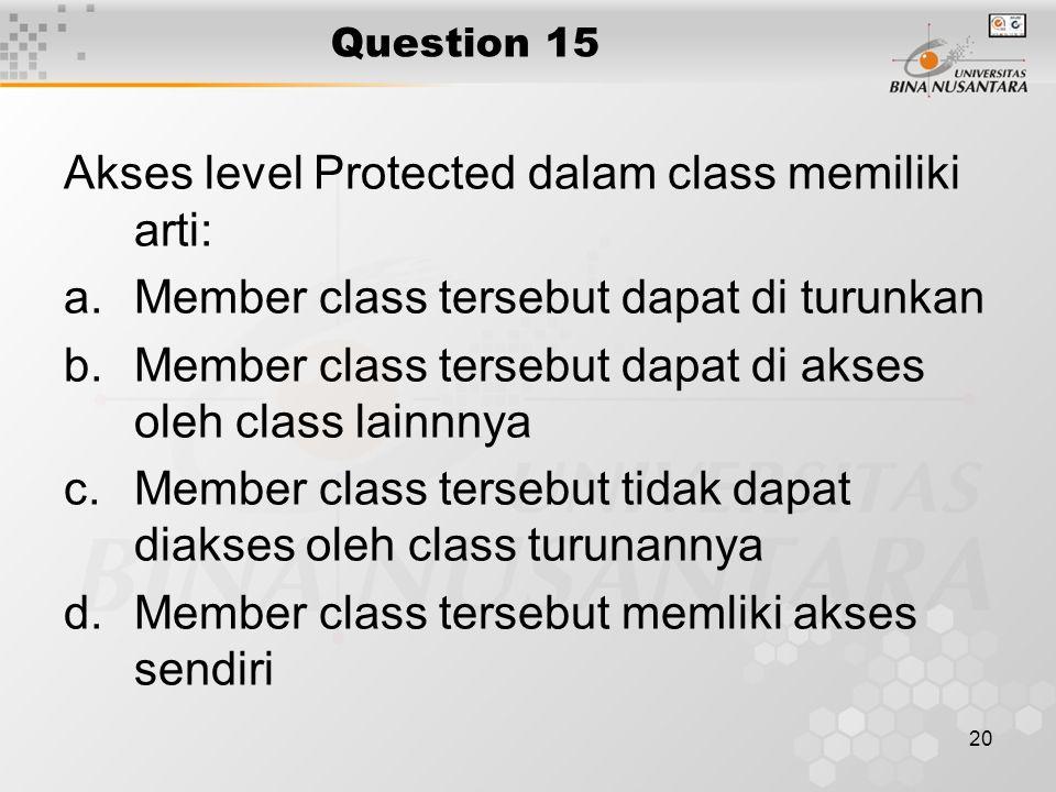 20 Question 15 Akses level Protected dalam class memiliki arti: a.Member class tersebut dapat di turunkan b.Member class tersebut dapat di akses oleh