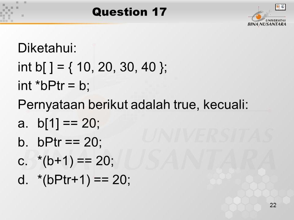 22 Question 17 Diketahui: int b[ ] = { 10, 20, 30, 40 }; int *bPtr = b; Pernyataan berikut adalah true, kecuali: a.b[1] == 20; b.bPtr == 20; c.*(b+1)