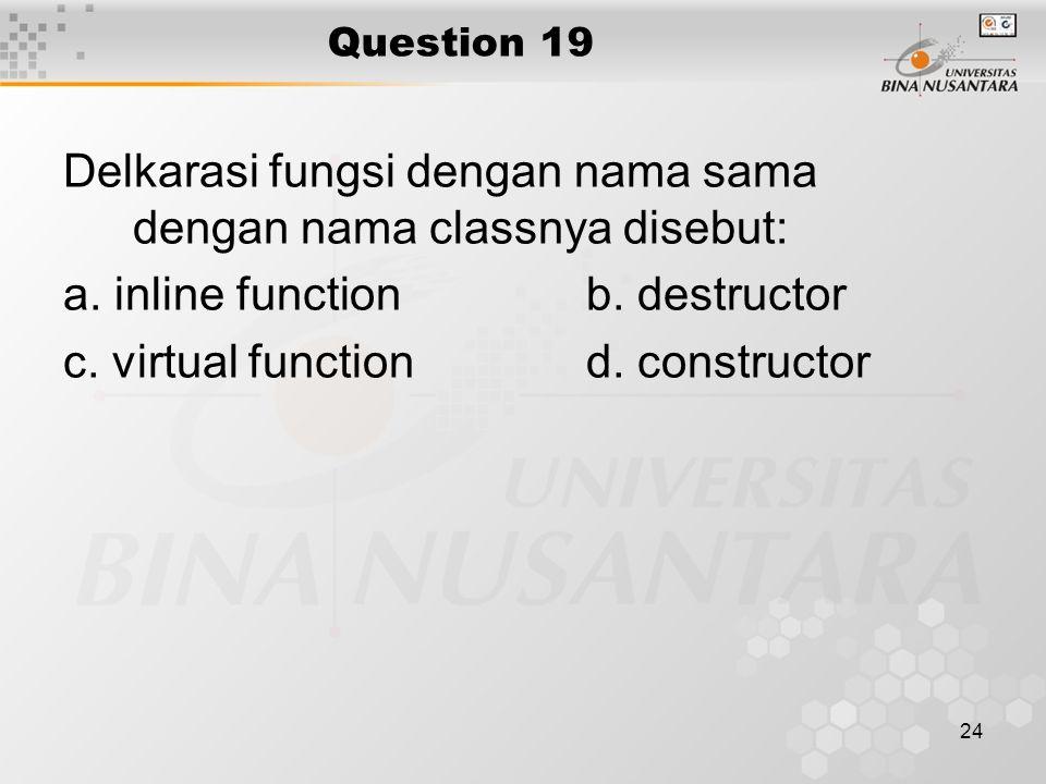 24 Question 19 Delkarasi fungsi dengan nama sama dengan nama classnya disebut: a. inline functionb. destructor c. virtual functiond. constructor