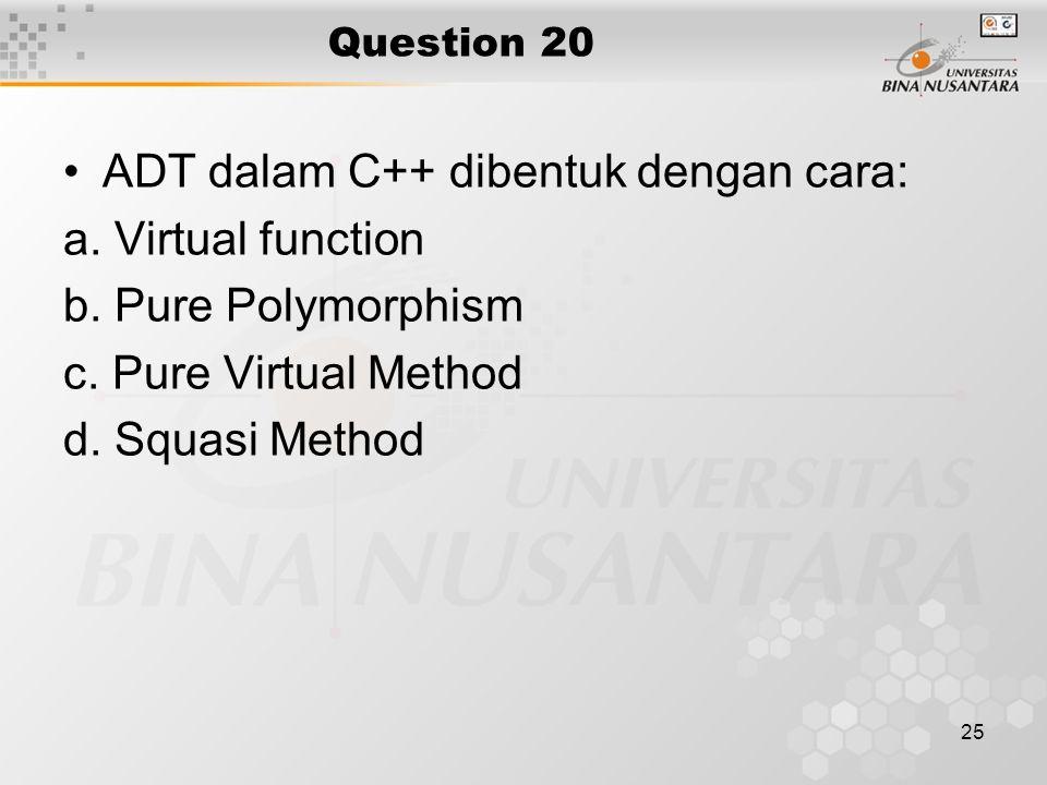 25 Question 20 ADT dalam C++ dibentuk dengan cara: a. Virtual function b. Pure Polymorphism c. Pure Virtual Method d. Squasi Method