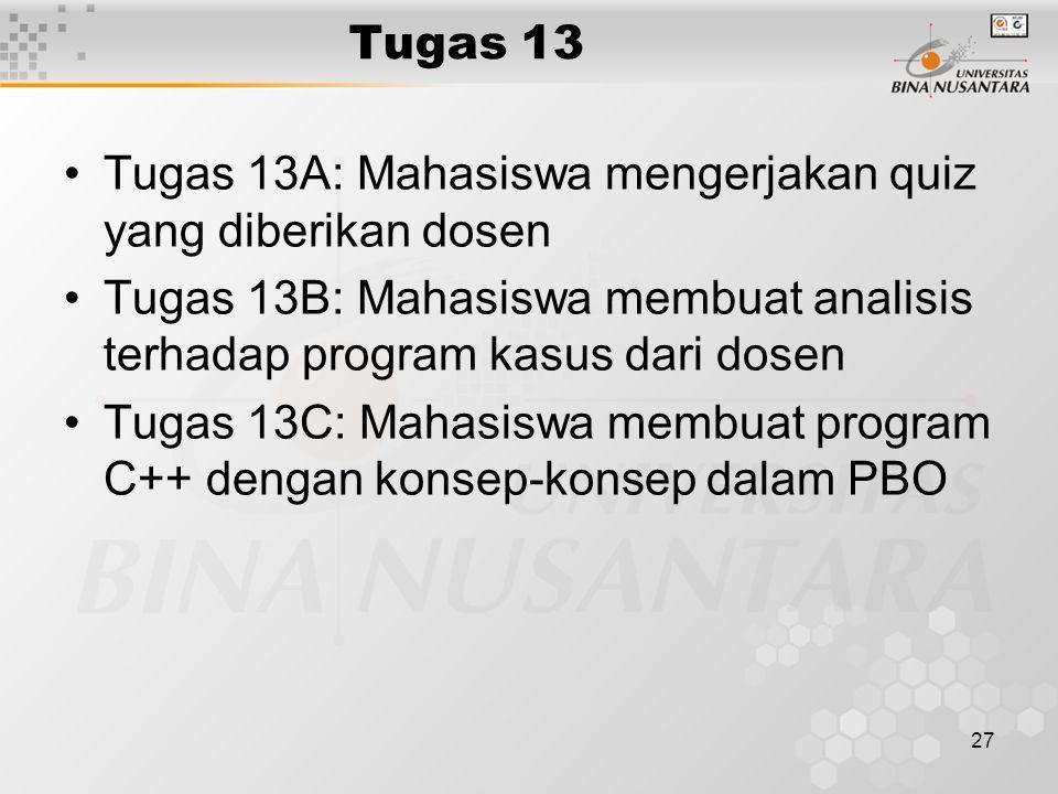 27 Tugas 13 Tugas 13A: Mahasiswa mengerjakan quiz yang diberikan dosen Tugas 13B: Mahasiswa membuat analisis terhadap program kasus dari dosen Tugas 1