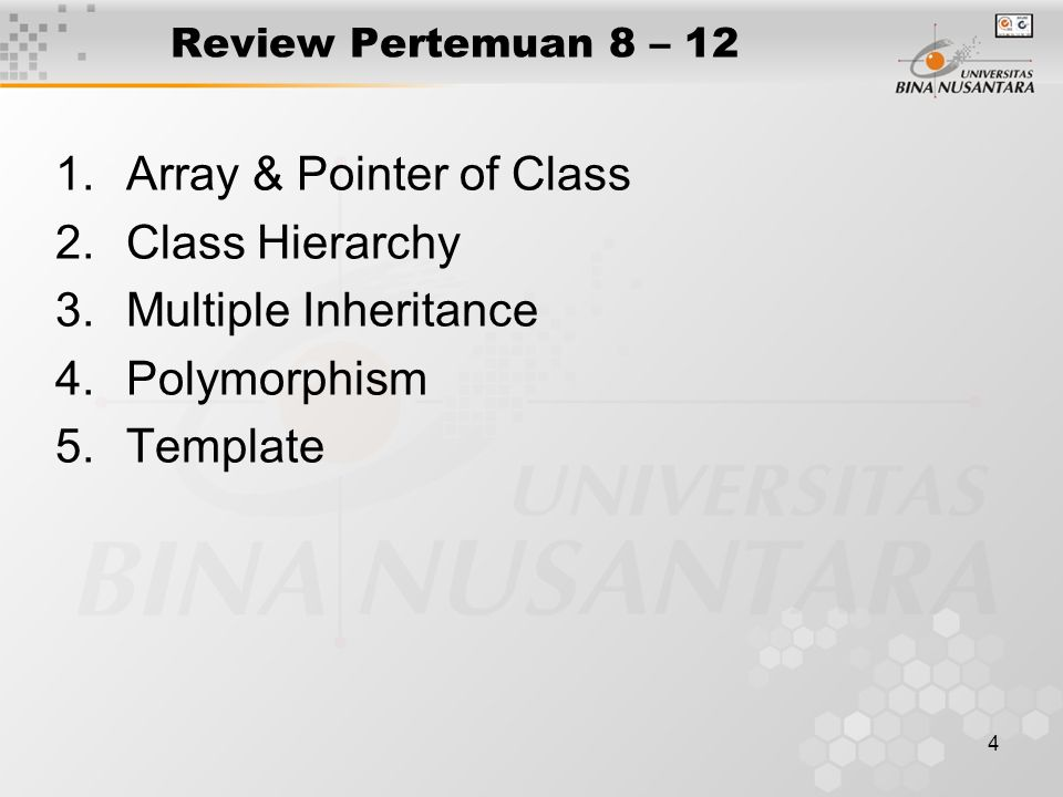4 Review Pertemuan 8 – 12 1.Array & Pointer of Class 2.Class Hierarchy 3.Multiple Inheritance 4.Polymorphism 5.Template