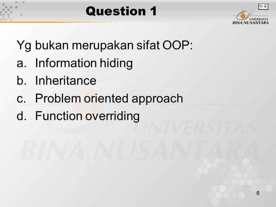 6 Question 1 Yg bukan merupakan sifat OOP: a.Information hiding b.Inheritance c.Problem oriented approach d.Function overriding