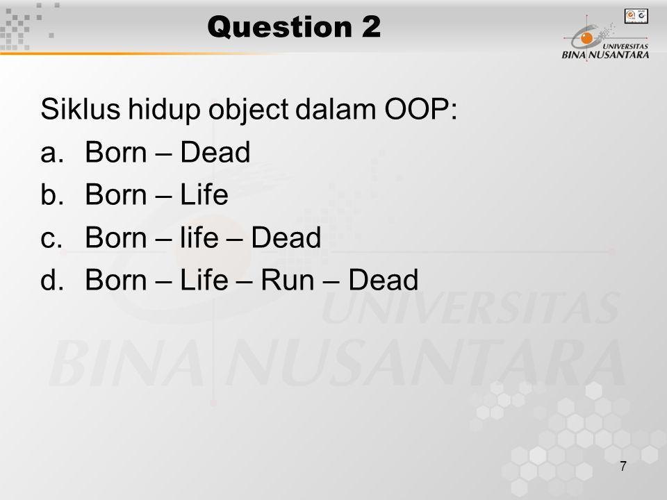 7 Question 2 Siklus hidup object dalam OOP: a.Born – Dead b.Born – Life c.Born – life – Dead d.Born – Life – Run – Dead