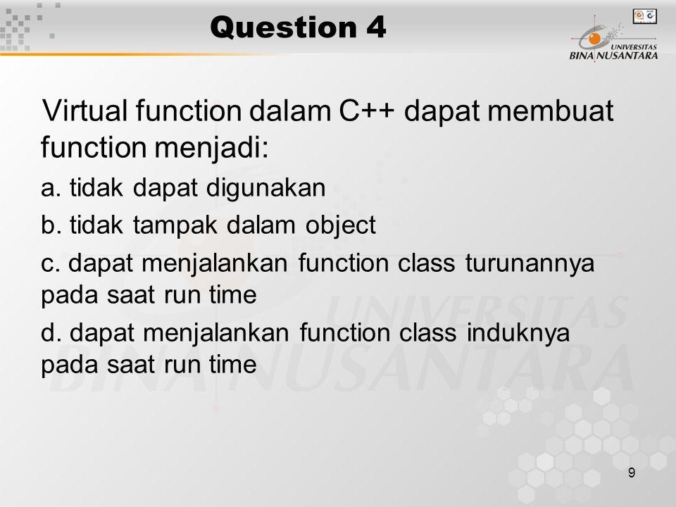 9 Question 4 Virtual function dalam C++ dapat membuat function menjadi: a. tidak dapat digunakan b. tidak tampak dalam object c. dapat menjalankan fun